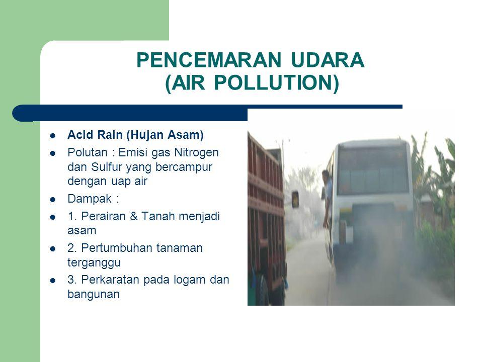 PENCEMARAN UDARA (AIR POLLUTION) Acid Rain (Hujan Asam) Polutan : Emisi gas Nitrogen dan Sulfur yang bercampur dengan uap air Dampak : 1.