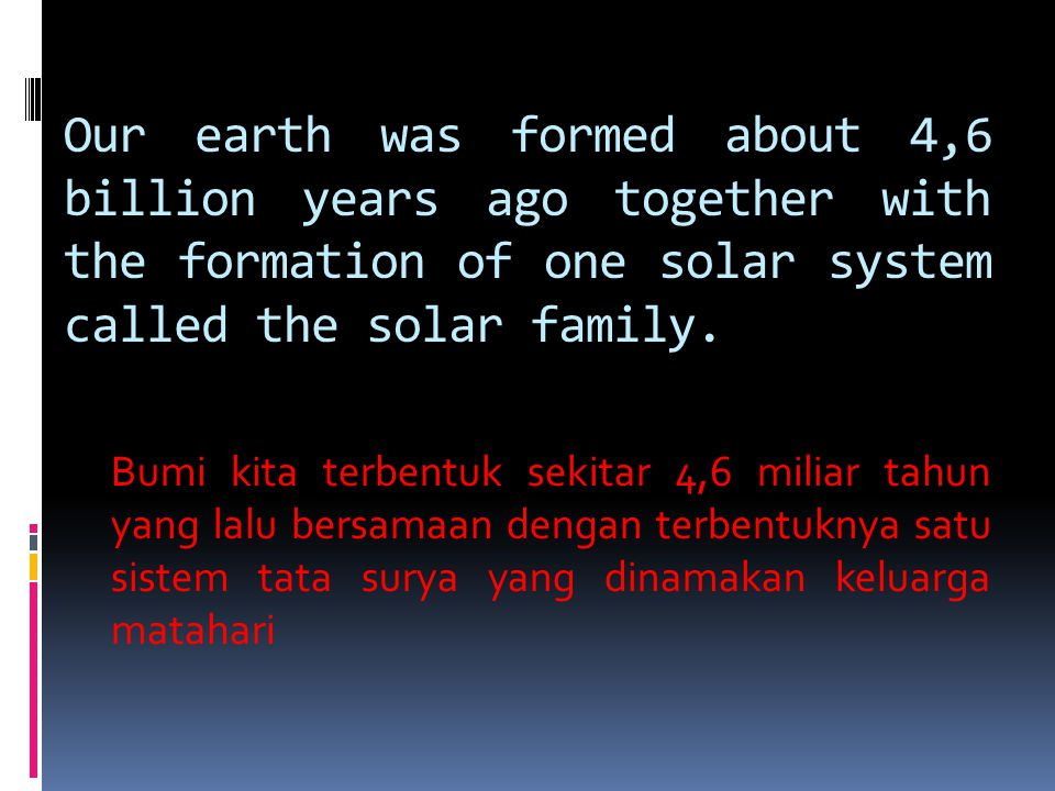 Our earth was formed about 4,6 billion years ago together with the formation of one solar system called the solar family. Bumi kita terbentuk sekitar
