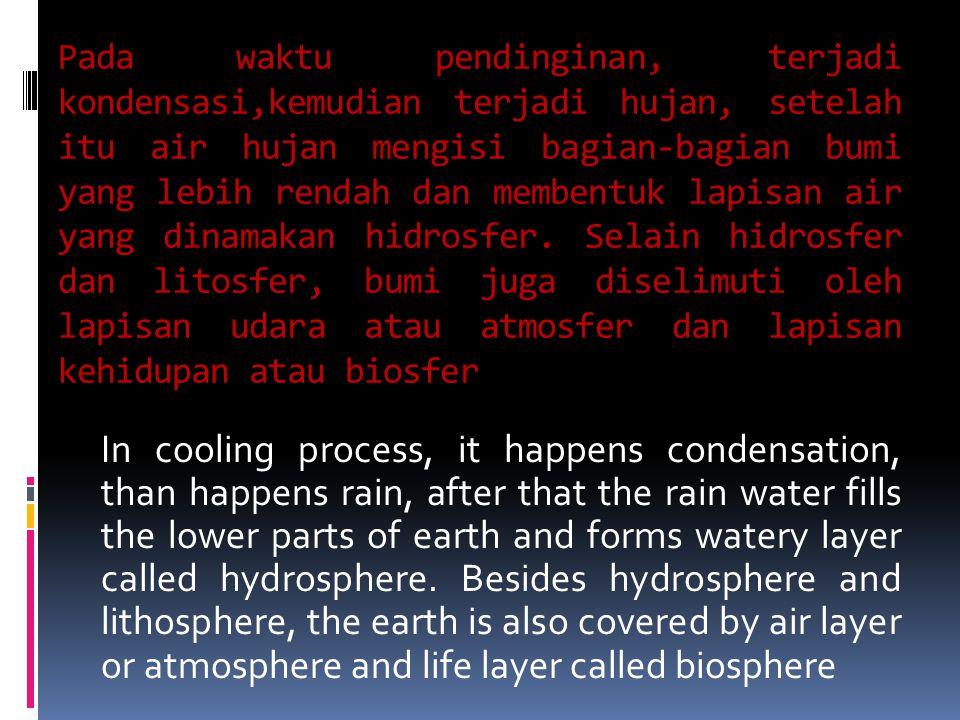Pada waktu pendinginan, terjadi kondensasi,kemudian terjadi hujan, setelah itu air hujan mengisi bagian-bagian bumi yang lebih rendah dan membentuk lapisan air yang dinamakan hidrosfer.