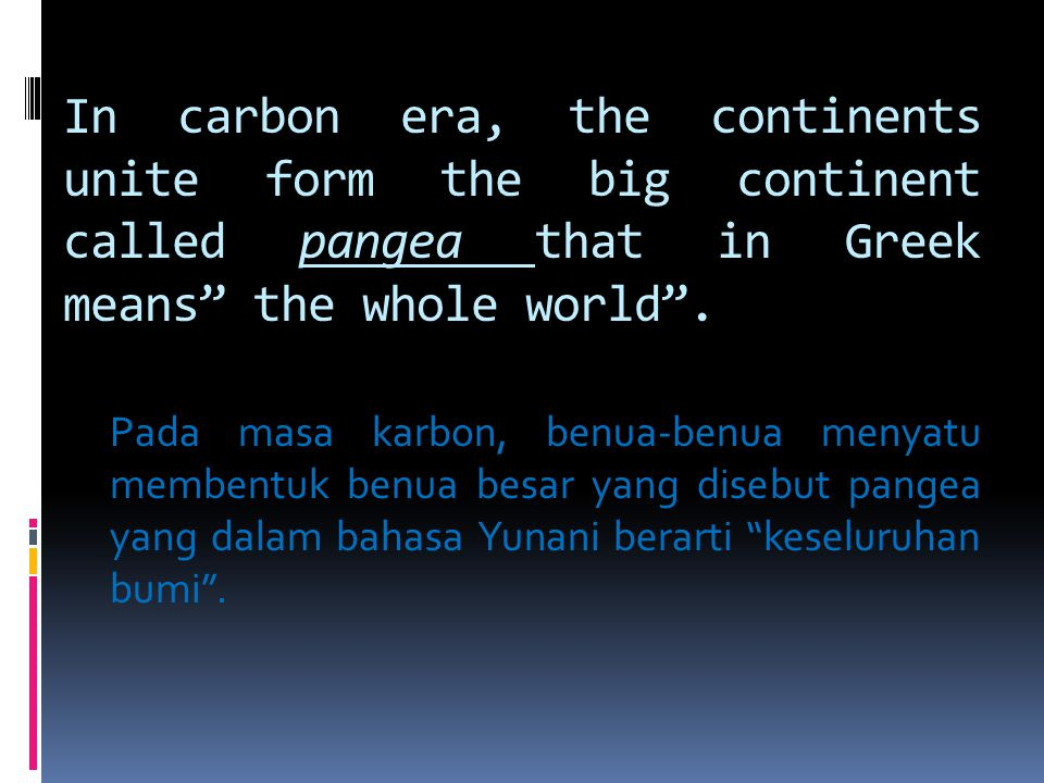 "In carbon era, the continents unite form the big continent called pangea that in Greek means"" the whole world"". Pada masa karbon, benua-benua menyatu"
