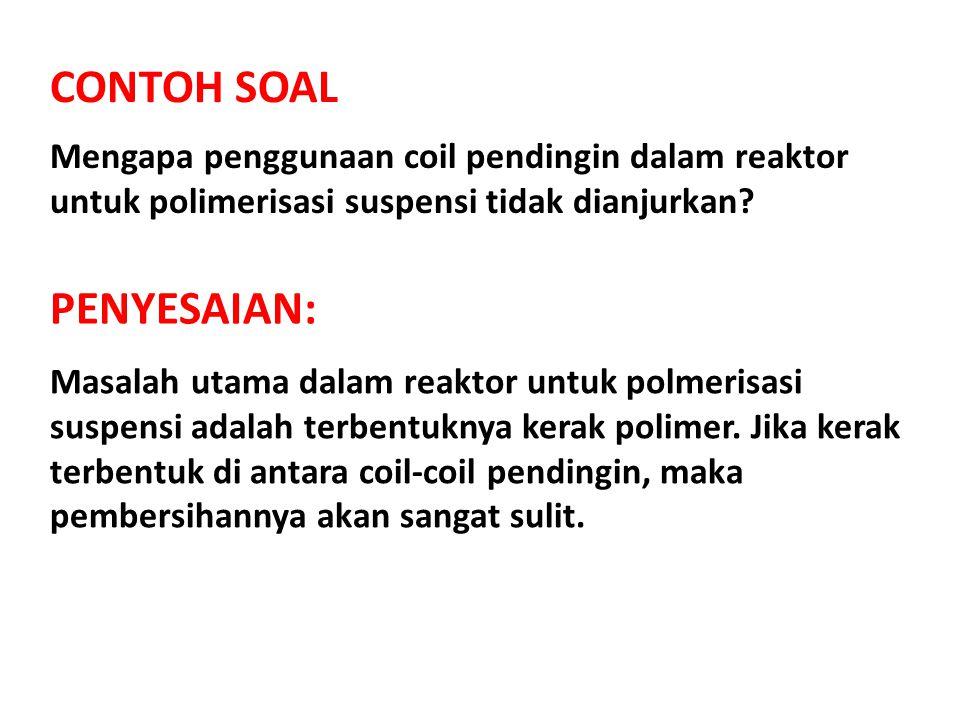 CONTOH SOAL Mengapa penggunaan coil pendingin dalam reaktor untuk polimerisasi suspensi tidak dianjurkan? PENYESAIAN: Masalah utama dalam reaktor untu