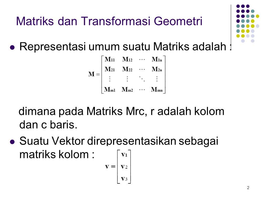 2 Matriks dan Transformasi Geometri Representasi umum suatu Matriks adalah : dimana pada Matriks Mrc, r adalah kolom dan c baris. Suatu Vektor direpre