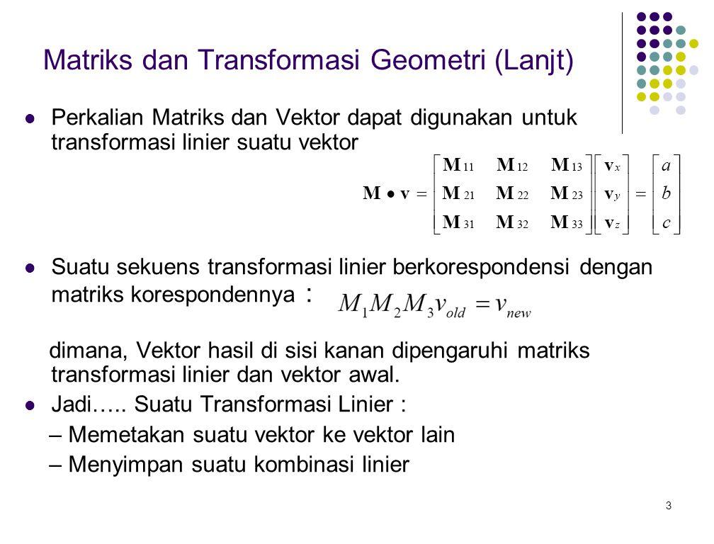 3 Matriks dan Transformasi Geometri (Lanjt) Perkalian Matriks dan Vektor dapat digunakan untuk transformasi linier suatu vektor. Suatu sekuens transfo