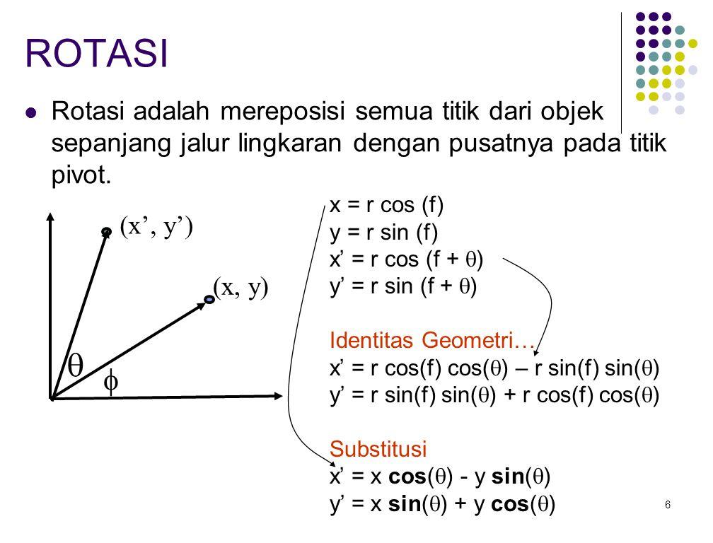 6 ROTASI Rotasi adalah mereposisi semua titik dari objek sepanjang jalur lingkaran dengan pusatnya pada titik pivot. x = r cos (f) y = r sin (f) x' =