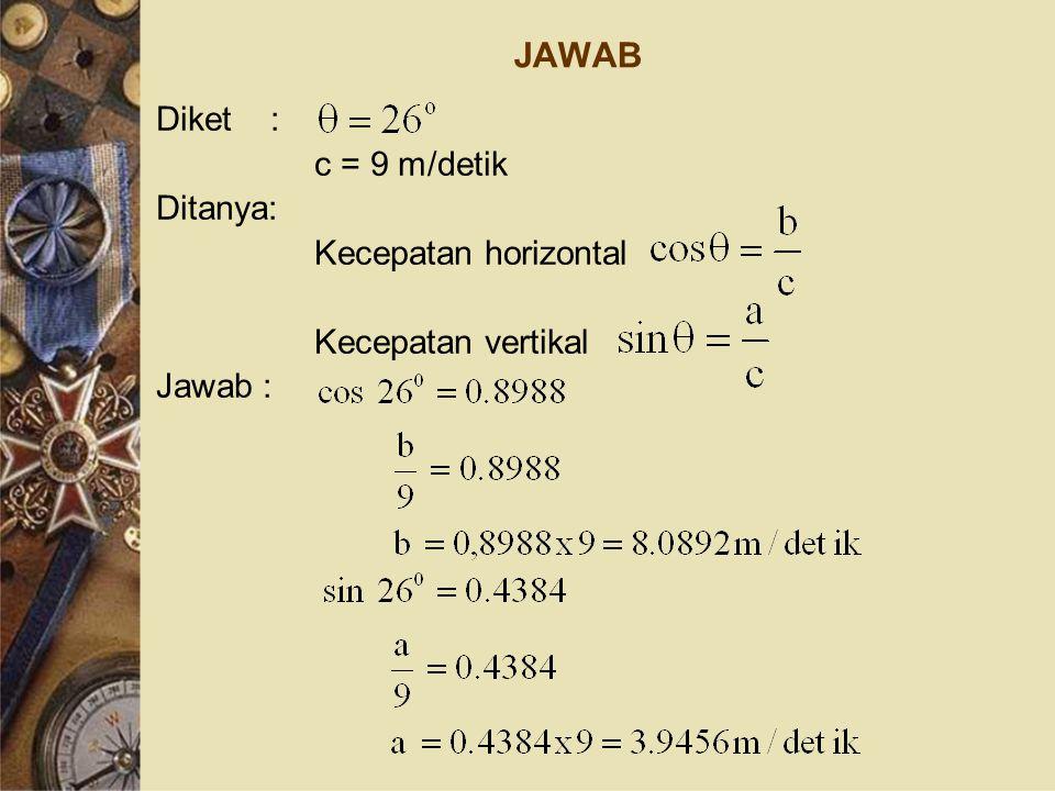 JAWAB Diket : c = 9 m/detik Ditanya: Kecepatan horizontal Kecepatan vertikal Jawab :