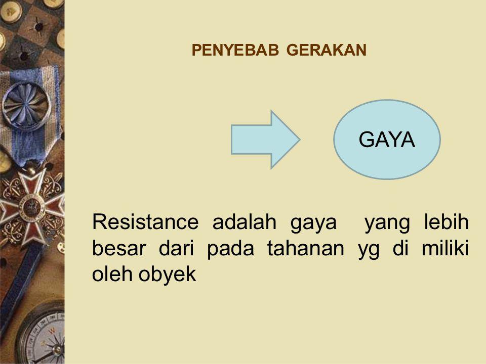 PENYEBAB GERAKAN Resistance adalah gaya yang lebih besar dari pada tahanan yg di miliki oleh obyek GAYA