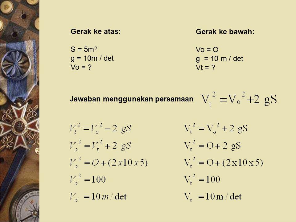 Gerak ke atas: S = 5m g = 10m / det Vo = .2 Gerak ke bawah: Vo = O g = 10 m / det Vt = .