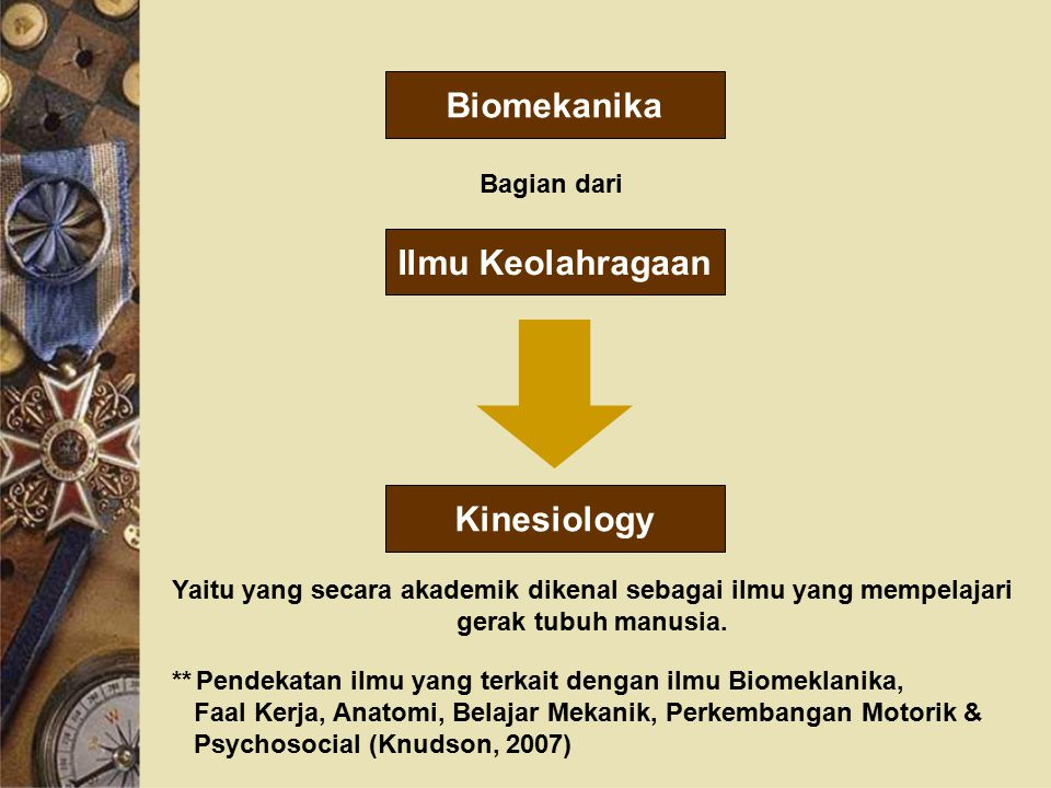 Biomekanika Bagian dari Ilmu Keolahragaan Kinesiology Yaitu yang secara akademik dikenal sebagai ilmu yang mempelajari gerak tubuh manusia.