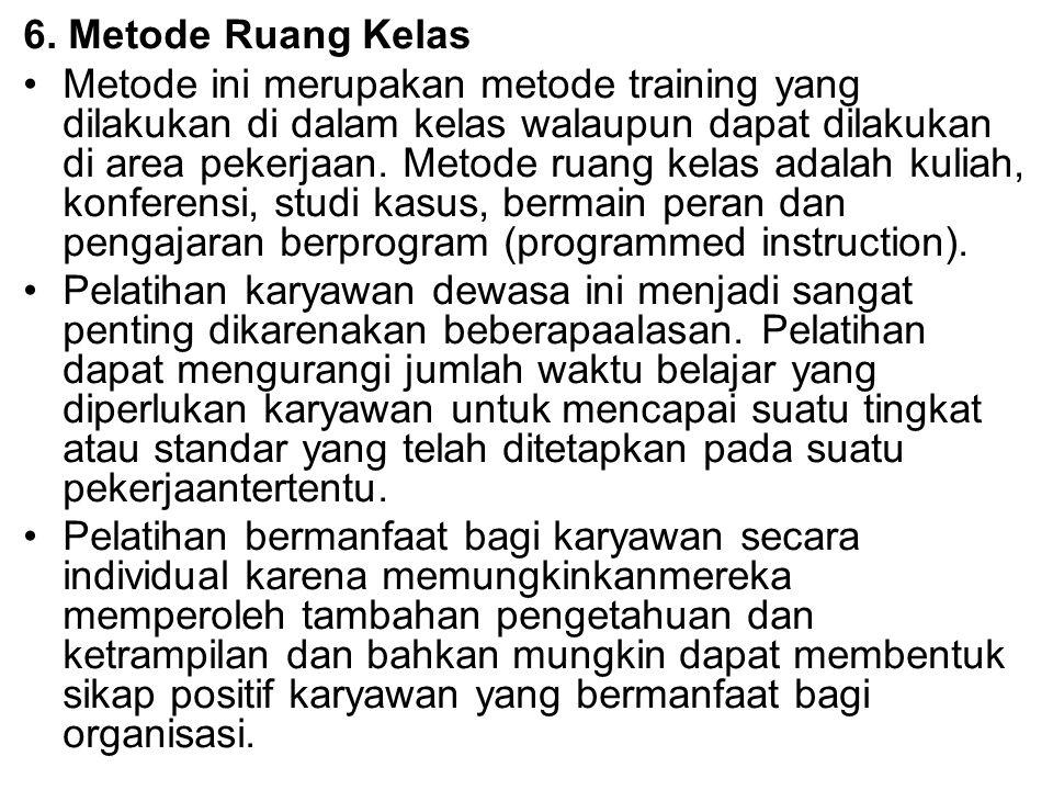 6. Metode Ruang Kelas Metode ini merupakan metode training yang dilakukan di dalam kelas walaupun dapat dilakukan di area pekerjaan. Metode ruang kela