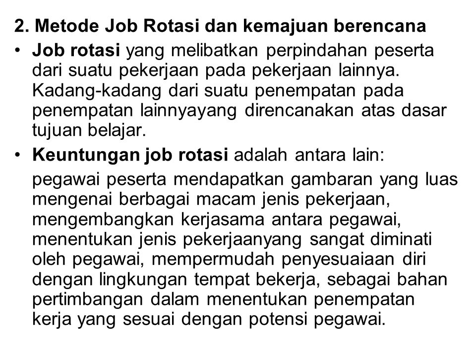 2. Metode Job Rotasi dan kemajuan berencana Job rotasi yang melibatkan perpindahan peserta dari suatu pekerjaan pada pekerjaan lainnya. Kadang-kadang
