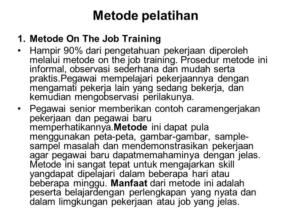 Metode pelatihan 1.Metode On The Job Training Hampir 90% dari pengetahuan pekerjaan diperoleh melalui metode on the job training. Prosedur metode ini