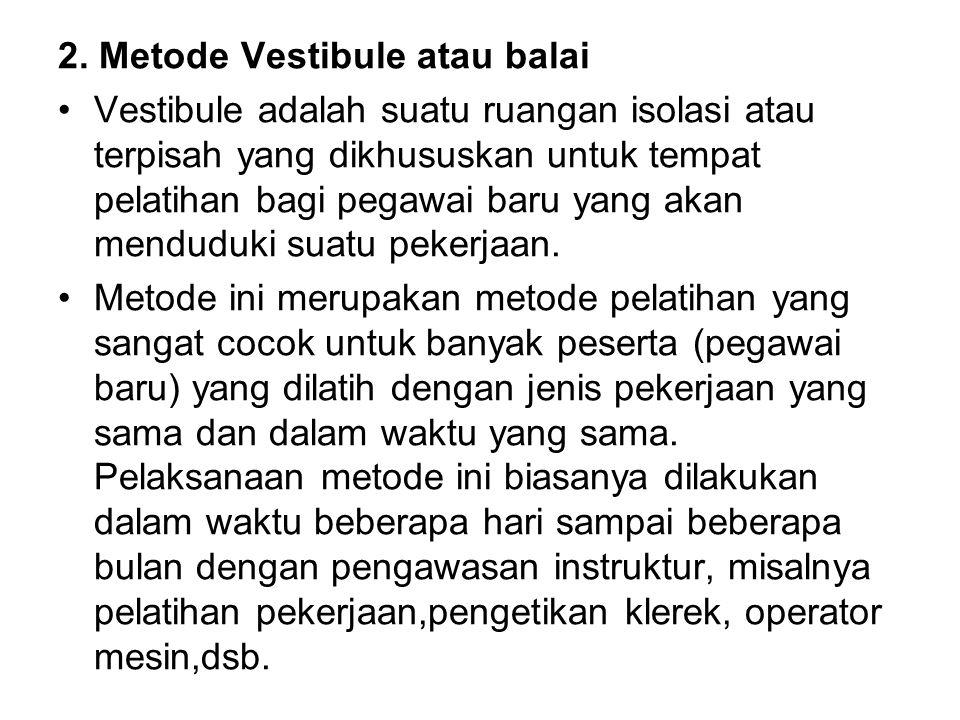 2. Metode Vestibule atau balai Vestibule adalah suatu ruangan isolasi atau terpisah yang dikhususkan untuk tempat pelatihan bagi pegawai baru yang aka