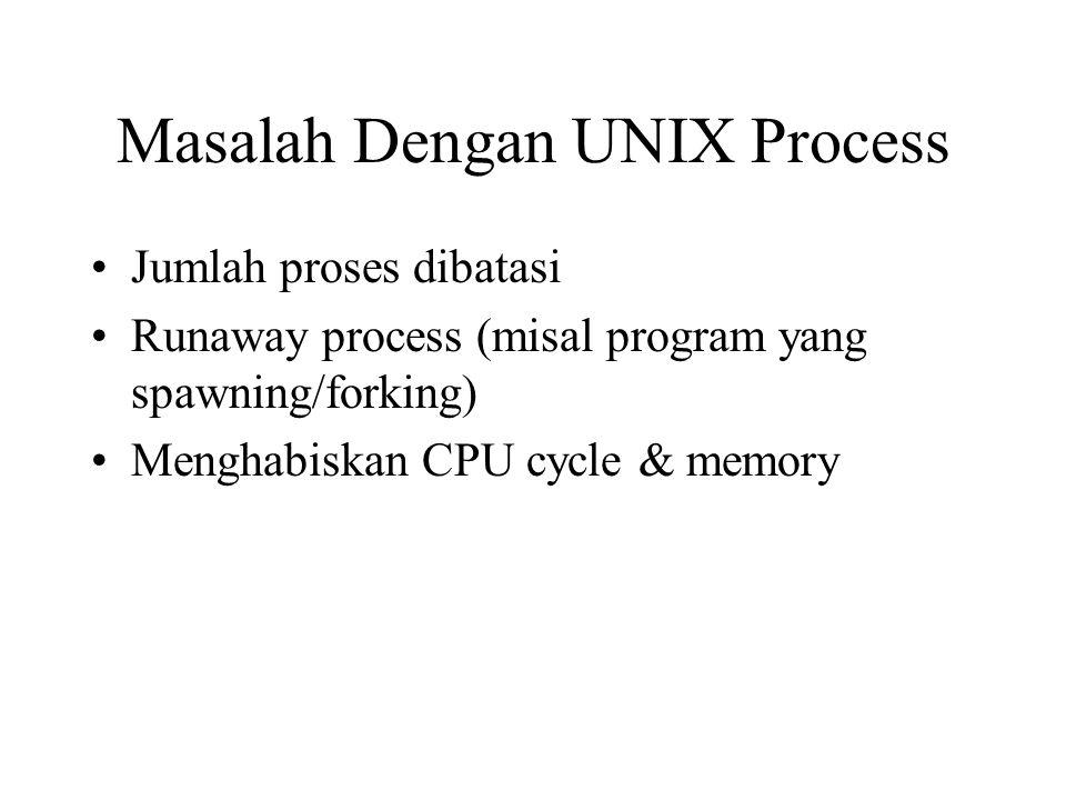 Masalah Dengan UNIX Process Jumlah proses dibatasi Runaway process (misal program yang spawning/forking) Menghabiskan CPU cycle & memory