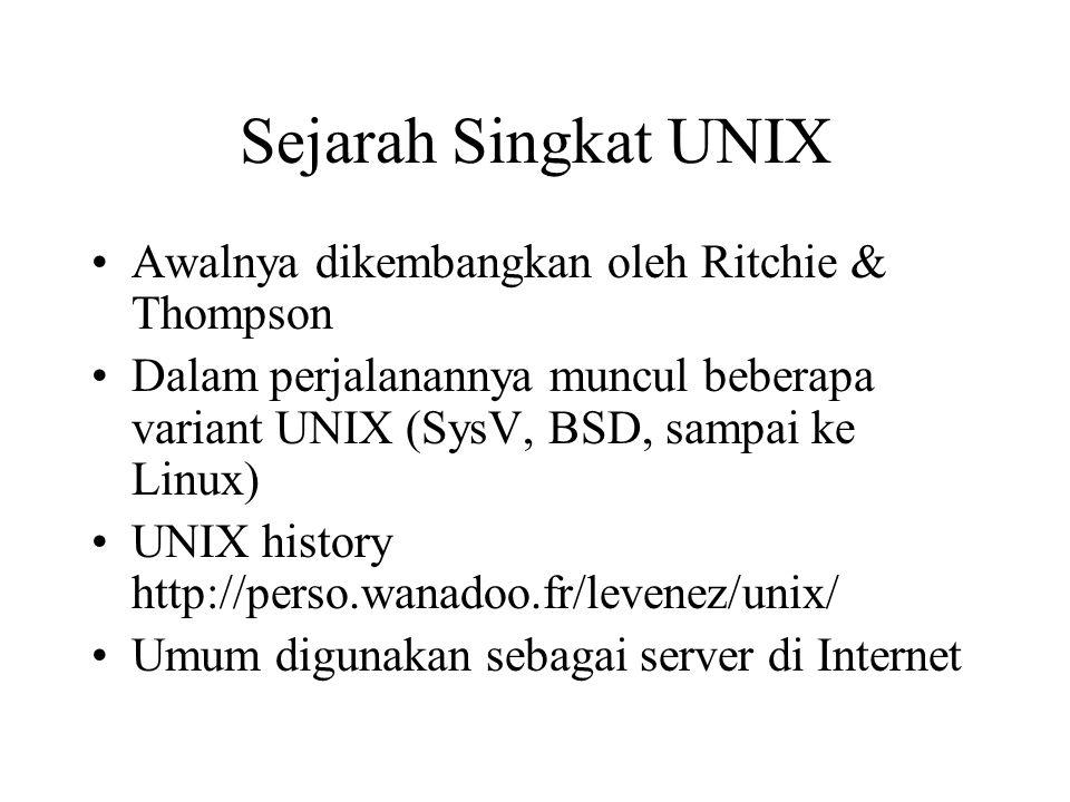 Sejarah Singkat UNIX Awalnya dikembangkan oleh Ritchie & Thompson Dalam perjalanannya muncul beberapa variant UNIX (SysV, BSD, sampai ke Linux) UNIX history http://perso.wanadoo.fr/levenez/unix/ Umum digunakan sebagai server di Internet