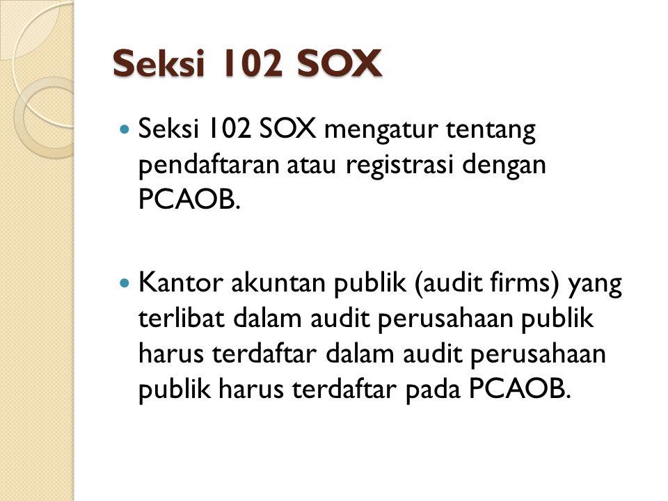 Seksi 102 SOX Seksi 102 SOX mengatur tentang pendaftaran atau registrasi dengan PCAOB. Kantor akuntan publik (audit firms) yang terlibat dalam audit p