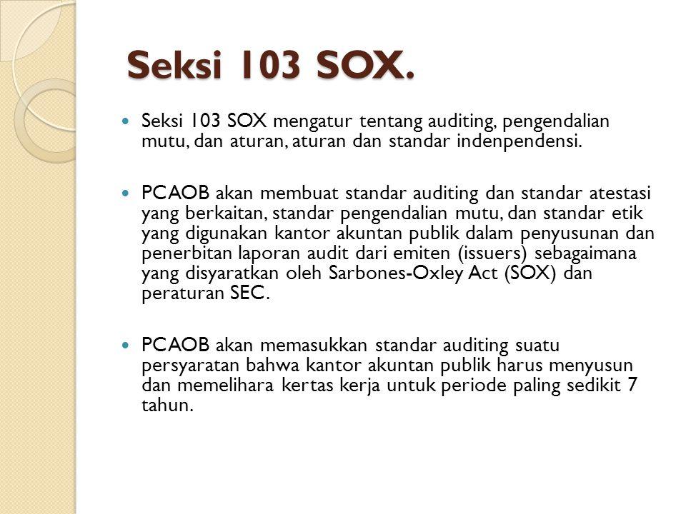 Seksi 103 SOX. Seksi 103 SOX. Seksi 103 SOX mengatur tentang auditing, pengendalian mutu, dan aturan, aturan dan standar indenpendensi. PCAOB akan mem