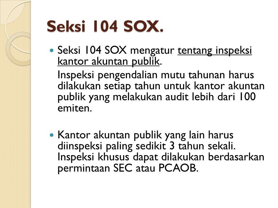 Seksi 104 SOX. Seksi 104 SOX mengatur tentang inspeksi kantor akuntan publik. Inspeksi pengendalian mutu tahunan harus dilakukan setiap tahun untuk ka