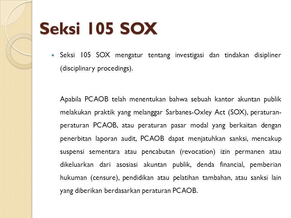 Seksi 105 SOX Seksi 105 SOX mengatur tentang investigasi dan tindakan disipliner (disciplinary procedings). Apabila PCAOB telah menentukan bahwa sebua