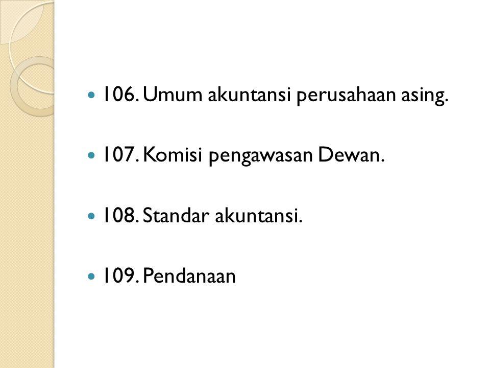 106. Umum akuntansi perusahaan asing. 107. Komisi pengawasan Dewan. 108. Standar akuntansi. 109. Pendanaan