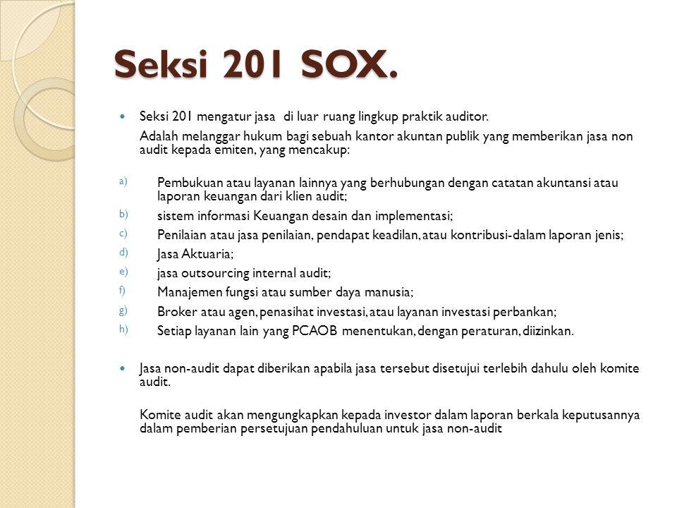 Seksi 201 SOX. Seksi 201 mengatur jasa di luar ruang lingkup praktik auditor. Adalah melanggar hukum bagi sebuah kantor akuntan publik yang memberikan