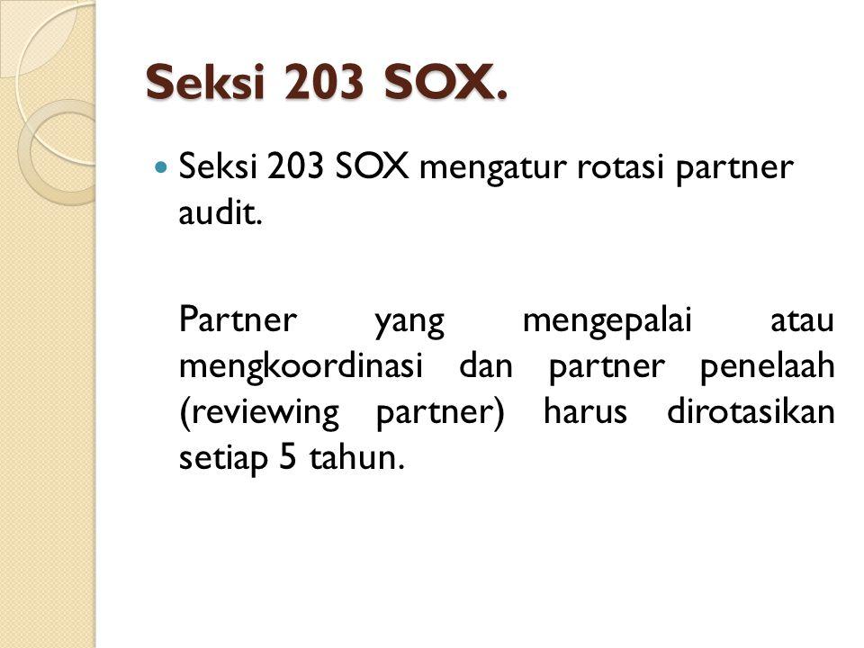 Seksi 203 SOX. Seksi 203 SOX mengatur rotasi partner audit. Partner yang mengepalai atau mengkoordinasi dan partner penelaah (reviewing partner) harus