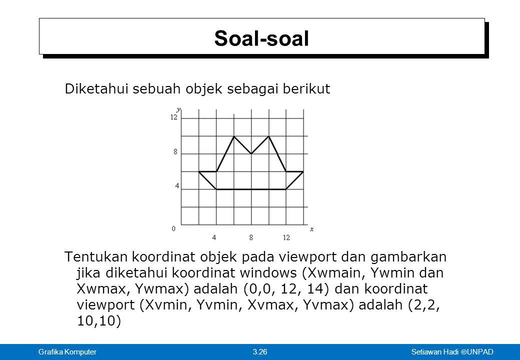 Setiawan Hadi  UNPAD 3.26Grafika Komputer Diketahui sebuah objek sebagai berikut Tentukan koordinat objek pada viewport dan gambarkan jika diketahui koordinat windows (Xwmain, Ywmin dan Xwmax, Ywmax) adalah (0,0, 12, 14) dan koordinat viewport (Xvmin, Yvmin, Xvmax, Yvmax) adalah (2,2, 10,10) Soal-soal