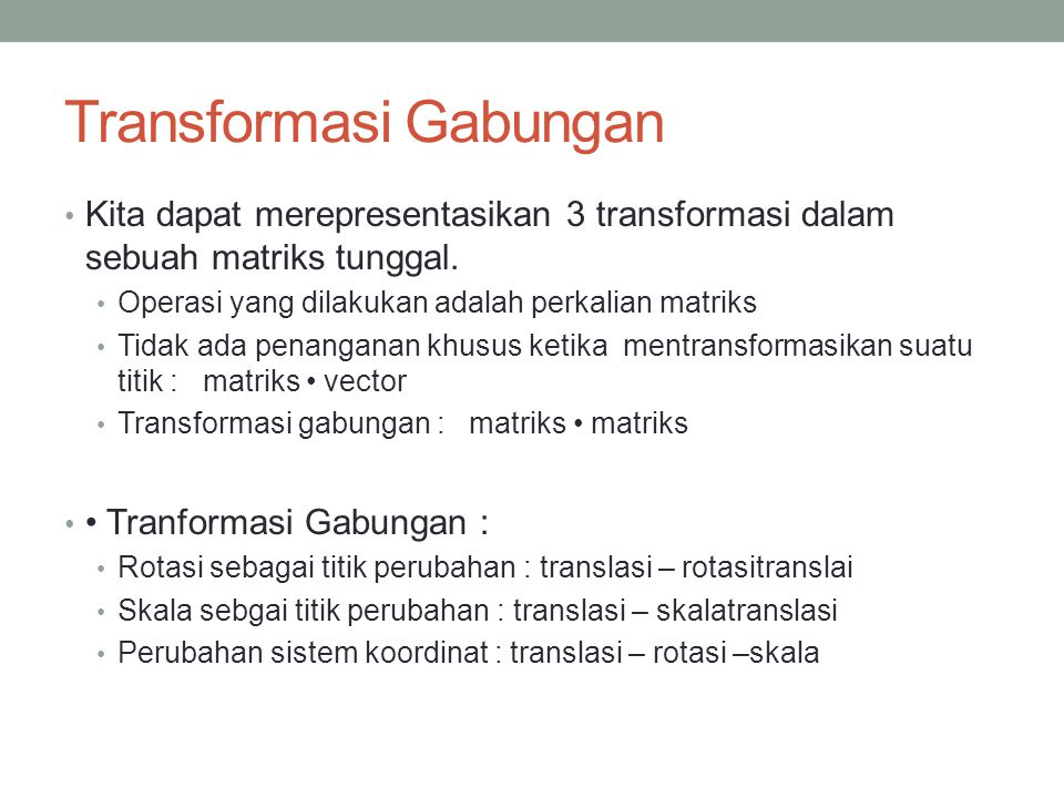 Transformasi Gabungan Kita dapat merepresentasikan 3 transformasi dalam sebuah matriks tunggal. Operasi yang dilakukan adalah perkalian matriks Tidak