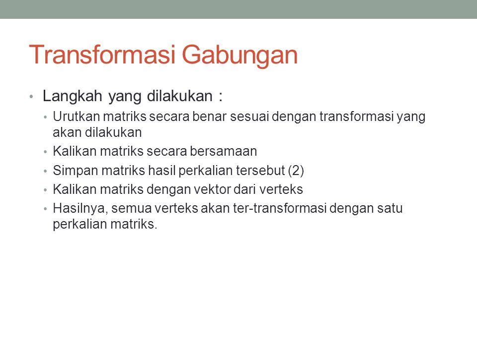 Transformasi Gabungan Langkah yang dilakukan : Urutkan matriks secara benar sesuai dengan transformasi yang akan dilakukan Kalikan matriks secara bers
