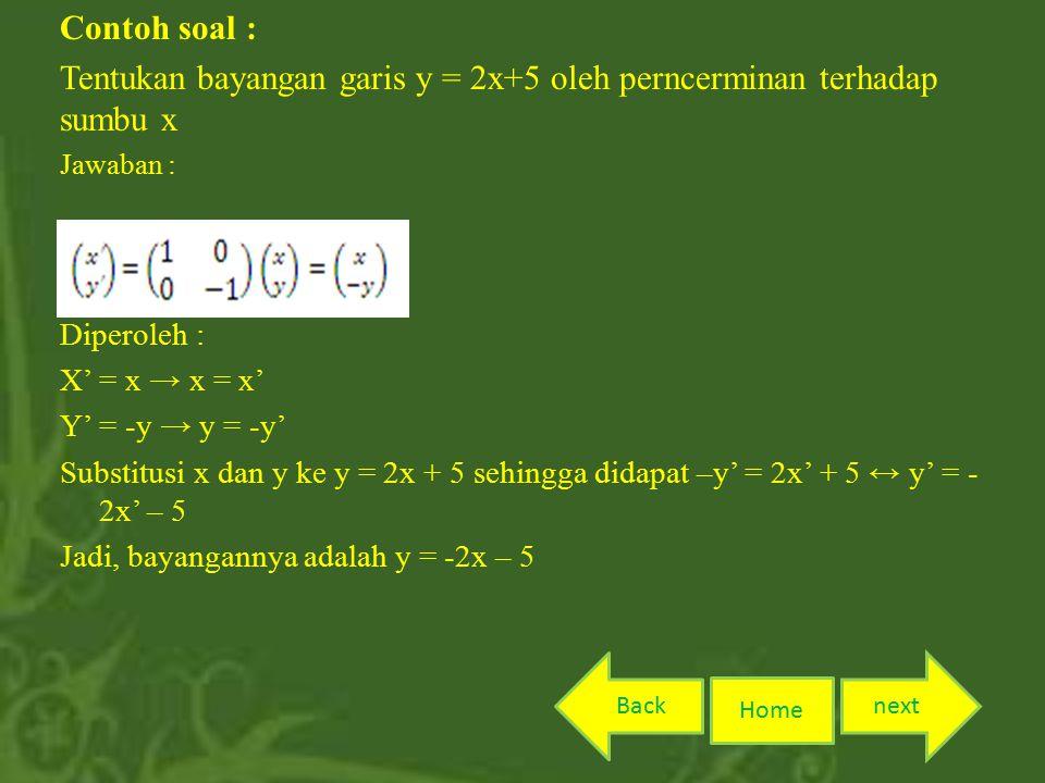Contoh soal : Tentukan bayangan garis y = 2x+5 oleh perncerminan terhadap sumbu x Jawaban : Diperoleh : X' = x → x = x' Y' = -y → y = -y' Substitusi x dan y ke y = 2x + 5 sehingga didapat –y' = 2x' + 5 ↔ y' = - 2x' – 5 Jadi, bayangannya adalah y = -2x – 5 Home nextBack