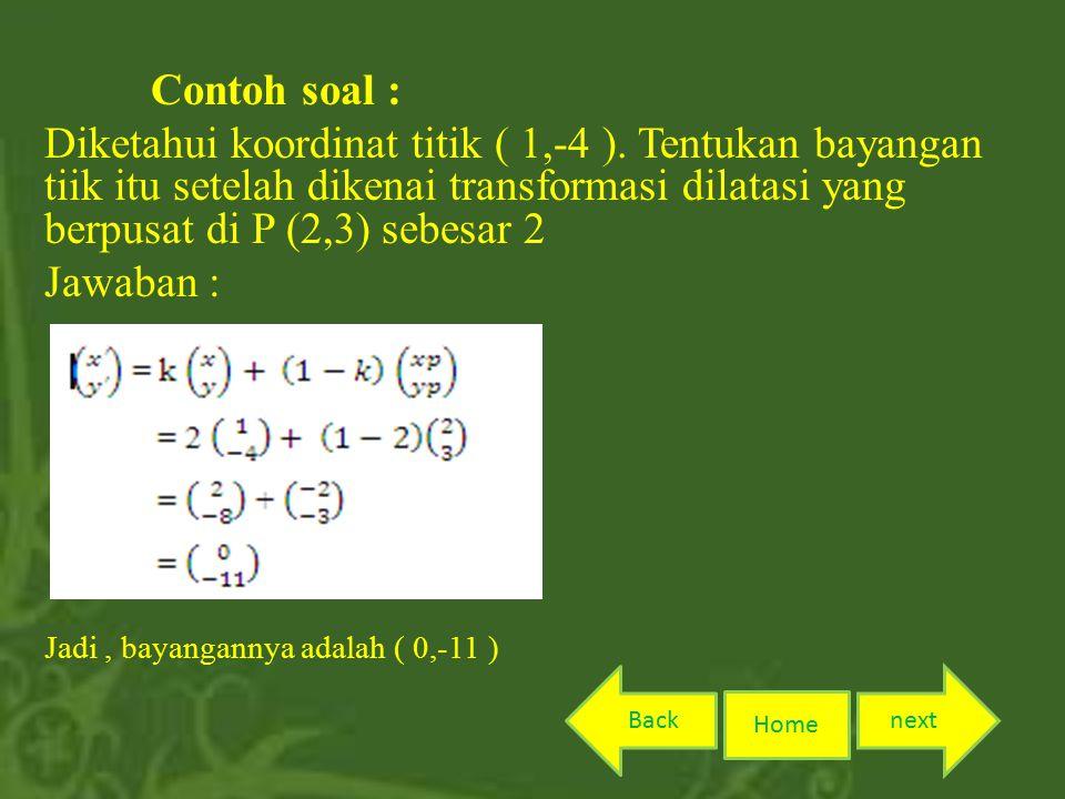 Contoh soal : Diketahui koordinat titik ( 1,-4 ). Tentukan bayangan tiik itu setelah dikenai transformasi dilatasi yang berpusat di P (2,3) sebesar 2