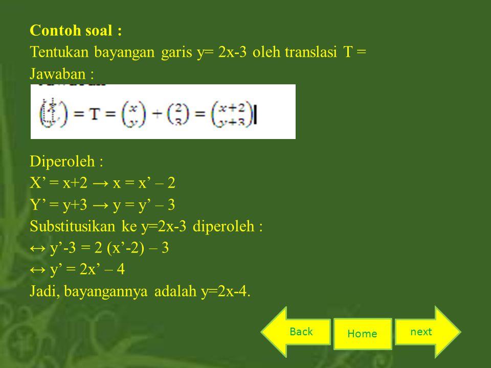 Contoh soal : Tentukan bayangan garis y= 2x-3 oleh translasi T = Jawaban : Diperoleh : X' = x+2 → x = x' – 2 Y' = y+3 → y = y' – 3 Substitusikan ke y=2x-3 diperoleh : ↔ y'-3 = 2 (x'-2) – 3 ↔ y' = 2x' – 4 Jadi, bayangannya adalah y=2x-4.