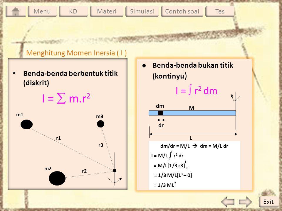 Benda-benda berbentuk titik (diskrit) I =  m.r 2 m1 m2 m3 r1 r2 r3 Benda-benda bukan titik (kontinyu ) I =  r 2 dm dm M dr L dm/dr = M/L  dm = M/L