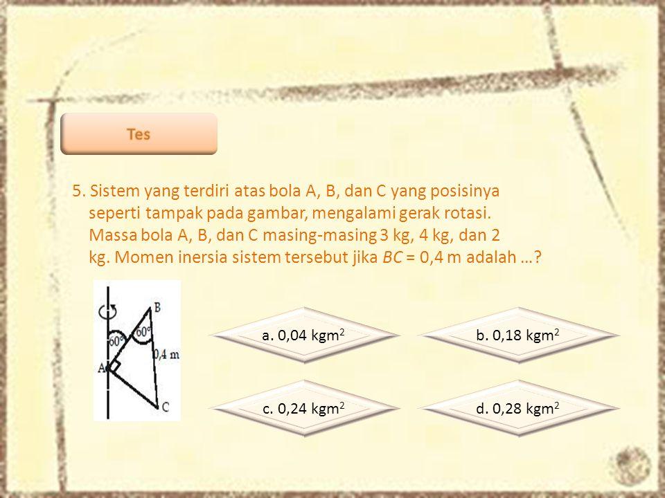 5. Sistem yang terdiri atas bola A, B, dan C yang posisinya seperti tampak pada gambar, mengalami gerak rotasi. Massa bola A, B, dan C masing-masing 3