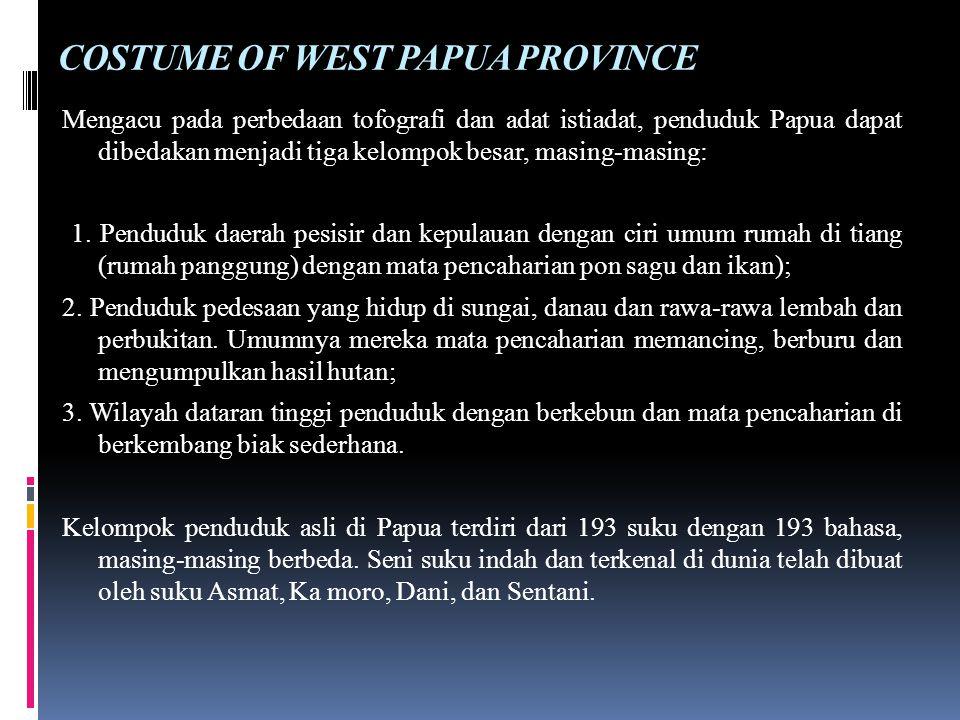 COSTUME OF WEST PAPUA PROVINCE Mengacu pada perbedaan tofografi dan adat istiadat, penduduk Papua dapat dibedakan menjadi tiga kelompok besar, masing-masing: 1.