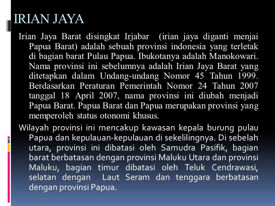 IRIAN JAYA Irian Jaya Barat disingkat Irjabar (irian jaya diganti menjai Papua Barat) adalah sebuah provinsi indonesia yang terletak di bagian barat Pulau Papua.