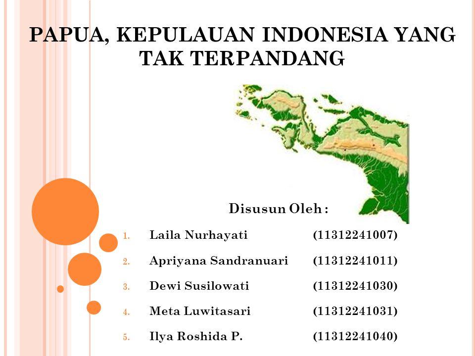 PAPUA, KEPULAUAN INDONESIA YANG TAK TERPANDANG Disusun Oleh : 1. Laila Nurhayati(11312241007) 2. Apriyana Sandranuari(11312241011) 3. Dewi Susilowati(