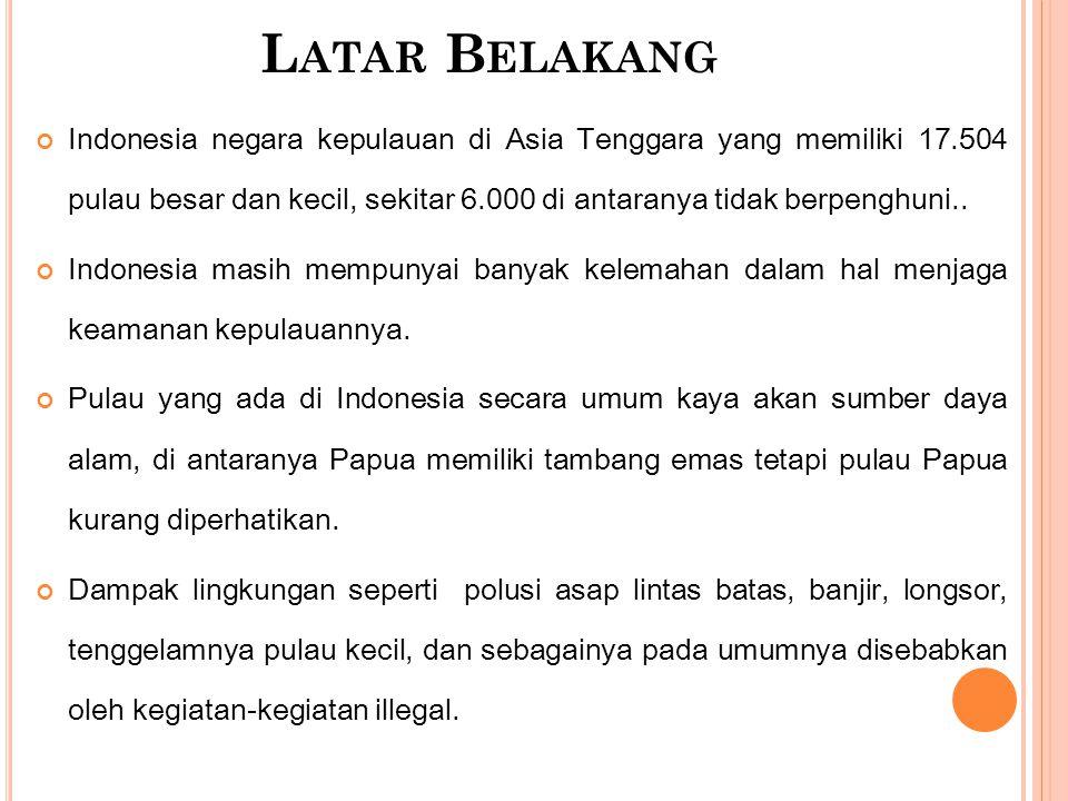 L ATAR B ELAKANG Indonesia negara kepulauan di Asia Tenggara yang memiliki 17.504 pulau besar dan kecil, sekitar 6.000 di antaranya tidak berpenghuni.