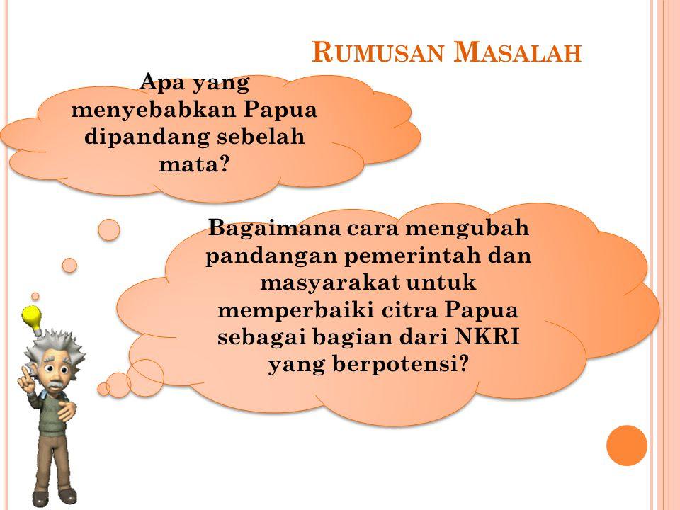 R UMUSAN M ASALAH Apa yang menyebabkan Papua dipandang sebelah mata? Bagaimana cara mengubah pandangan pemerintah dan masyarakat untuk memperbaiki cit