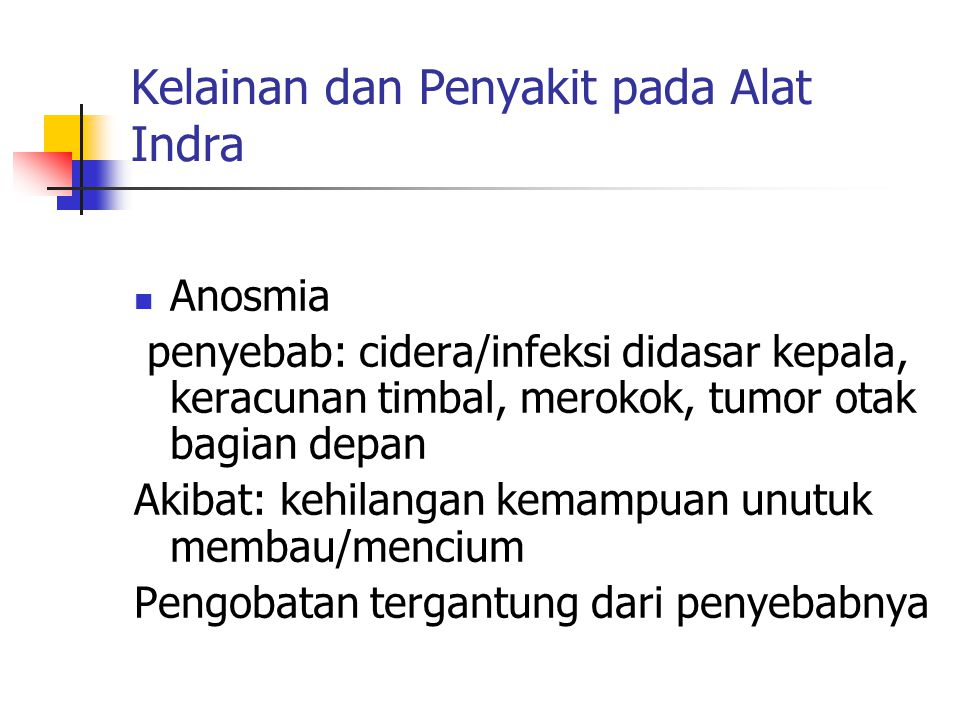 Kelainan dan Penyakit pada Alat Indra Anosmia penyebab: cidera/infeksi didasar kepala, keracunan timbal, merokok, tumor otak bagian depan Akibat: kehilangan kemampuan unutuk membau/mencium Pengobatan tergantung dari penyebabnya