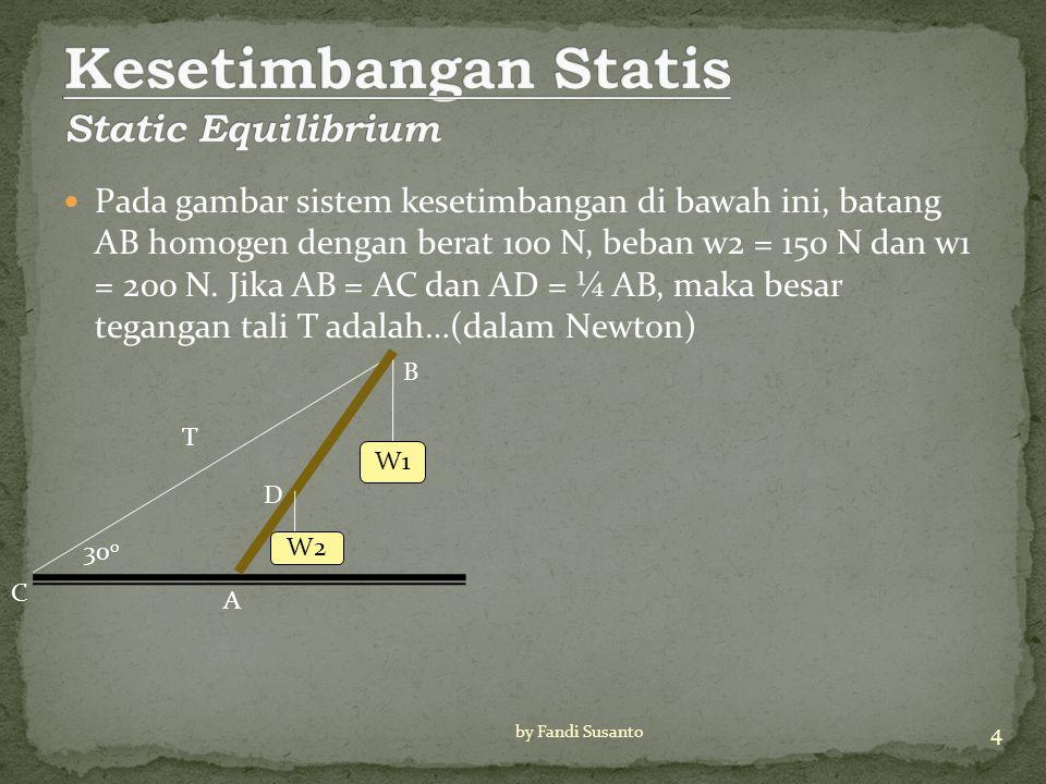 Pada gambar sistem kesetimbangan di bawah ini, batang AB homogen dengan berat 100 N, beban w2 = 150 N dan w1 = 200 N.