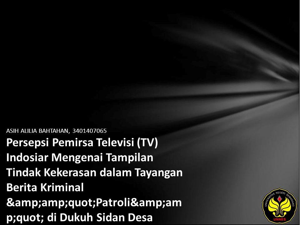 "ASIH ALILIA BAHTAHAN, 3401407065 Persepsi Pemirsa Televisi (TV) Indosiar Mengenai Tampilan Tindak Kekerasan dalam Tayangan Berita Kriminal ""Patroli&am p;quot; di Dukuh Sidan Desa Sokowaten Kecamatan Banyuurip Kabupaten Purworejo"