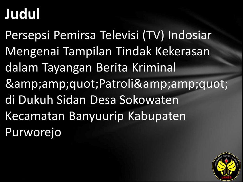 """Judul Persepsi Pemirsa Televisi (TV) Indosiar Mengenai Tampilan Tindak Kekerasan dalam Tayangan Berita Kriminal """"Patroli"""" di"""