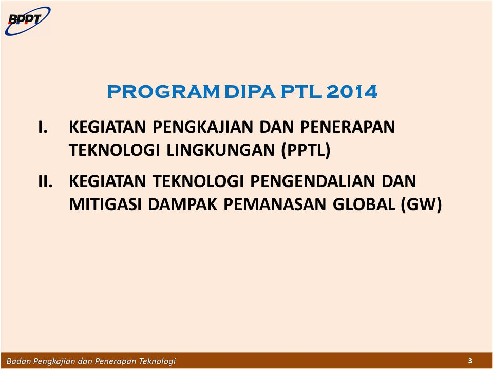3 PROGRAM DIPA PTL 2014 I.KEGIATAN PENGKAJIAN DAN PENERAPAN TEKNOLOGI LINGKUNGAN (PPTL) II.KEGIATAN TEKNOLOGI PENGENDALIAN DAN MITIGASI DAMPAK PEMANAS