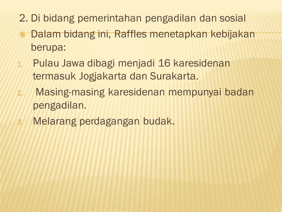 2. Di bidang pemerintahan pengadilan dan sosial  Dalam bidang ini, Raffles menetapkan kebijakan berupa: 1. Pulau Jawa dibagi menjadi 16 karesidenan t