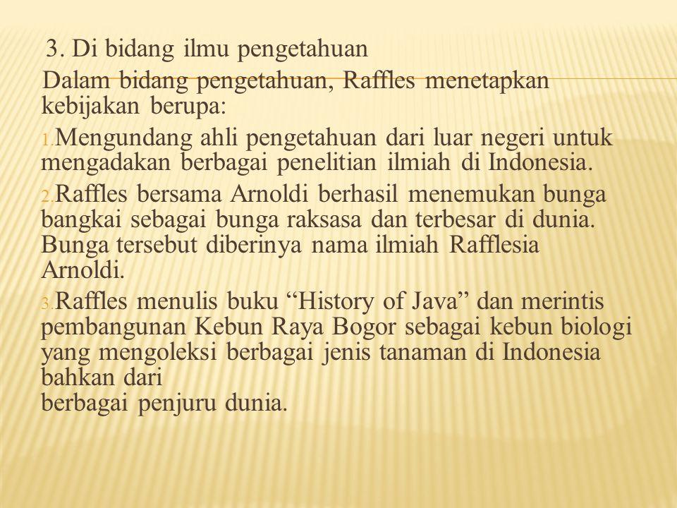 3. Di bidang ilmu pengetahuan Dalam bidang pengetahuan, Raffles menetapkan kebijakan berupa: 1. Mengundang ahli pengetahuan dari luar negeri untuk men