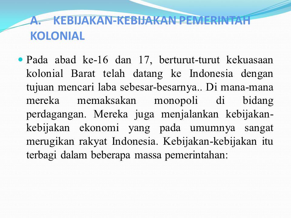 A. KEBIJAKAN-KEBIJAKAN PEMERINTAH KOLONIAL Pada abad ke-16 dan 17, berturut-turut kekuasaan kolonial Barat telah datang ke Indonesia dengan tujuan men