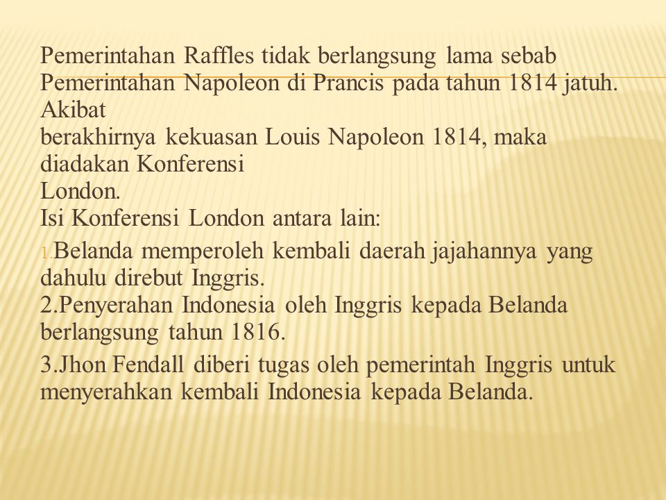 Pemerintahan Raffles tidak berlangsung lama sebab Pemerintahan Napoleon di Prancis pada tahun 1814 jatuh. Akibat berakhirnya kekuasan Louis Napoleon 1
