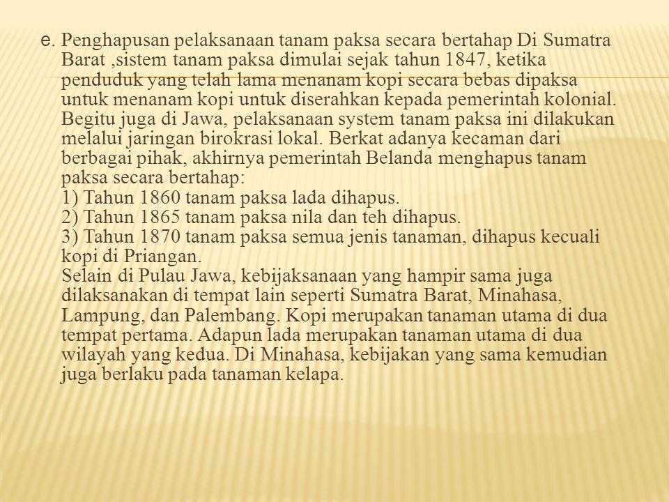 e. Penghapusan pelaksanaan tanam paksa secara bertahap Di Sumatra Barat,sistem tanam paksa dimulai sejak tahun 1847, ketika penduduk yang telah lama m