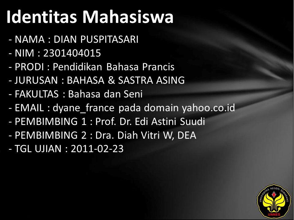 Identitas Mahasiswa - NAMA : DIAN PUSPITASARI - NIM : 2301404015 - PRODI : Pendidikan Bahasa Prancis - JURUSAN : BAHASA & SASTRA ASING - FAKULTAS : Bahasa dan Seni - EMAIL : dyane_france pada domain yahoo.co.id - PEMBIMBING 1 : Prof.