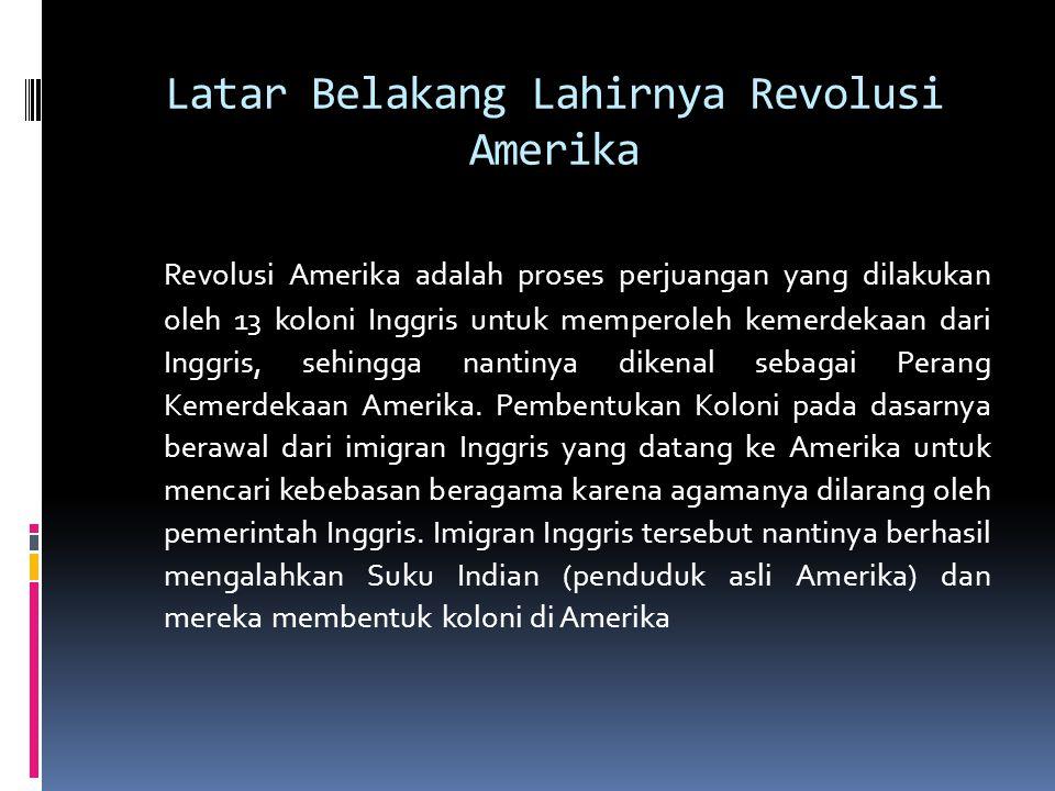 Latar Belakang Lahirnya Revolusi Amerika Revolusi Amerika adalah proses perjuangan yang dilakukan oleh 13 koloni Inggris untuk memperoleh kemerdekaan